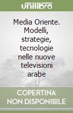 Media Oriente. Modelli, strategie, tecnologie nelle nuove televisioni arabe libro di Della Ratta Donatella
