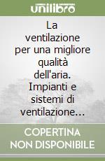La ventilazione per una migliore qualità dell'aria. Impianti e sistemi di ventilazione nei luoghi di lavoro libro di Magrini Anna - Ozel-Ballot Massimiliano