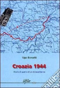 Croazia 1944. Diario di guerra di un diciassettenne libro di Borsatti Ugo