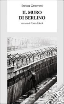 Il muro di Berlino libro di Gnemmi Enrica