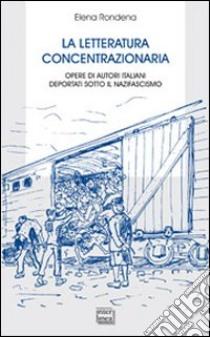 La letteratura concentrazionaria. Opere di autori italiani deportati sotto il nazifascismo libro di Rondena Elena