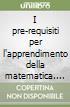 I pre-requisiti per l'apprendimento della matematica. Indicazioni metodologiche e proposte didattiche libro