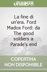 La fine di un'era. Ford Madox Ford: da The good soldiers a Parade's end libro di Cavone Vito