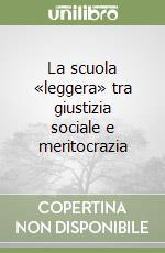La scuola «leggera» tra giustizia sociale e meritocrazia libro di Erdas Franco E.
