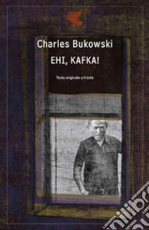 Ehi, Kafka!. Testo inglese a fronte libro di Bukowski Charles