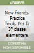 New friends. Practice book. Per la 3ª classe elementare libro