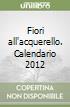 Fiori all'acquerello. Calendario 2012 libro