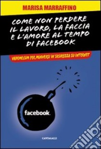 Come non perdere il lavoro, la faccia e l'amore al tempo di Facebook. Vademecum per muoversi in sicurezza su internet libro di Marraffino Marisa