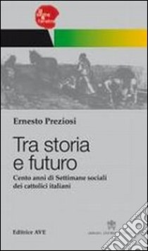 Tra storia e futuro. Cento anni di Settimane sociali dei cattolici italiani libro di Preziosi Ernesto