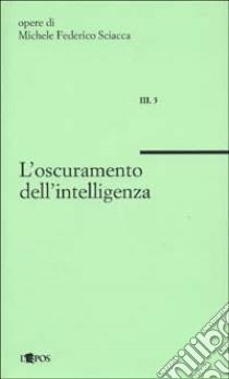 L'oscuramento dell'intelligenza libro di Sciacca Michele F.
