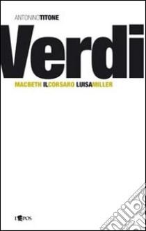 Giuseppe Verdi. Macbeth, Il Corsaro, Luisa Miller libro di Titone Antonino