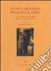 Fuoco, metallo, ingegno e mani. Antonio Ciulli e i suoi discendenti fonditori da 100 anni a Firenze. Ediz. italiana e inglese libro