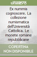 Ex nummis cognoscere. La collezione numismatica dell'Università Cattolica. Le monete romane repubblicane libro