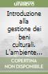 Introduzione alla gestione dei beni culturali. L'ambiente normativo e culturale: opportunit� e vincoli per il management delle istituzioni culturali