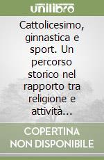 Cattolicesimo, ginnastica e sport. Un percorso storico nel rapporto tra religione e attività motorie libro di Bardelli Daniele