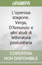 L'operosa stagione. Verga, D'Annunzio e altri studi di letteratura postunitaria libro di Oliva Gianni