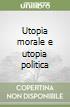 Utopia morale e utopia politica libro