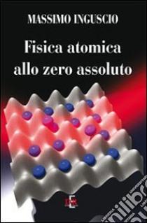 Fisica atomica allo zero assoluto libro di Inguscio Massimo