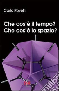Che cos'è il tempo? Che cos'è lo spazio? libro di Rovelli Carlo