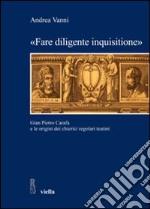 «Fare diligente inquisitione». Gian Pietro Carafa e le origini dei chierici regolari teatini libro