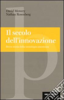 Il secolo dell'innovazione. Breve storia della tecnologia americana libro di Mowery David - Rosenberg Nathan