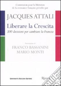 Liberare la crescita. 300 decisioni per cambiare la Francia libro di Attali Jacques