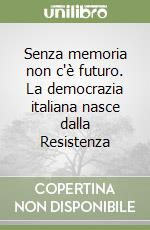 Senza memoria non c'è futuro. La democrazia italiana nasce dalla Resistenza libro
