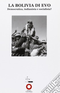 La Bolivia di Evo. Democratica, indianista e socialista? libro