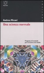 Una scienza normale. Proposte di metodo per la ricerca sui media libro di Miconi Andrea