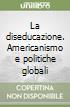 La diseducazione. Americanismo e politiche globali libro
