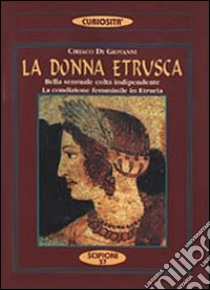 La donna etrusca. Bella, sensuale, colta, indipendente. La condizione femminile in Etruria libro di Di Giovanni Ciriaco