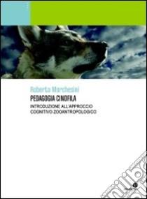 Pedagogia cinofila. Introduzione all'approccio cognitivo zooantropologico. Ediz. illustrata libro di Marchesini Roberto