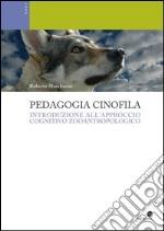 Pedagogia cinofila. Introduzione all'approccio cognitivo zooantropologico libro