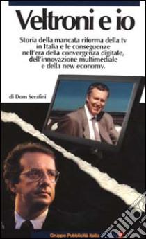 Veltroni e io. Storia della mancata riforma della TV in Italia e le conseguenze nell'era della convergenza digitale, dell'innovazione multimediale e della new economy libro di Serafini Dom