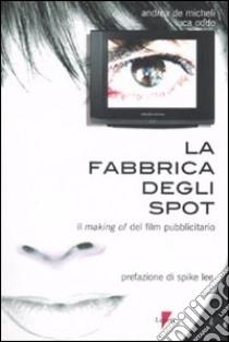 La fabbrica degli spot. Il making of del film pubblicitario libro di De Micheli Andrea - Oddo Luca
