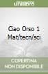 CIAO ORSO 1 MAT/TECN/SCI
