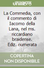 La Commedia, con il commento di Iacomo della Lana, nel ms. riccardiano braidense. Ediz. numerata libro di Alighieri Dante