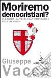 Moriremo democristiani? La questione cattolica nella ricostruzione della Repubblica libro