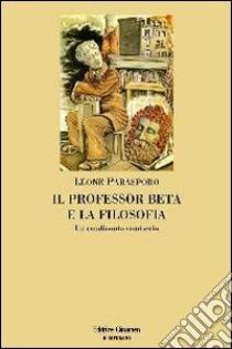 Il professor Beta e la filosofia. Un rendiconto semiserio libro di Parasporo Leone