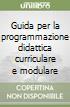 Guida per la programmazione didattica curriculare e modulare (1) libro
