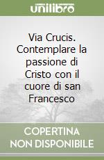 Via Crucis. Contemplare la passione di Cristo con il cuore di san Francesco libro di Canil Egidio