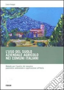 L'uso del suolo aziendale agricolo nei comuni italiani. Metodo per l'analisi del mosaico paesistico ambientale e applicazione all'Italia libro di Iseppi Luca