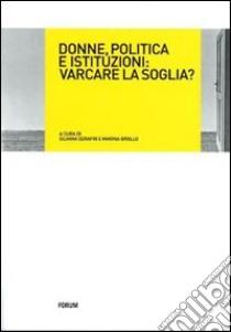 Donne, politica e istituzioni: varcare la soglia? libro di Serafin S. (cur.); Brollo M. (cur.)