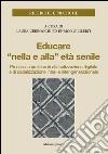 Educare «nella e alla» età senile. Processi e pratiche di alfabetizzazione digitale e di socializzazione intra- e inter-generazionale libro