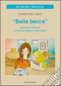 «Bella becca». Libri per l'infanzia e modi di leggere degli adulti libro di Del Carlo Susanna