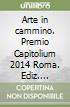 Arte in cammino. Premio Capitolium 2014 Roma