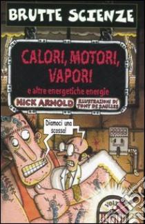 Calori, motori, vapori e altre energetiche energie libro di Arnold Nick