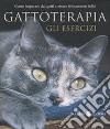 Gattoterapia. Gli esercizi. Come imparare dai gatti a essere felinamente felici libro
