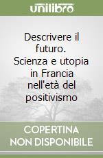 Descrivere il futuro. Scienza e utopia in Francia nell'età del positivismo libro di De Boni Claudio