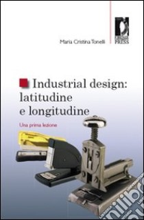 Industrial design: latitudine e longitudine. Una prima lezione libro di Tonelli M. Cristina